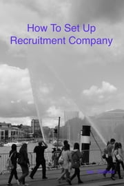 How To Set Up A Recruitment Company ebook by Ian Oldfield