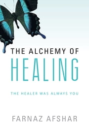 The Alchemy of Healing - The Healer Was Always You ebook by Farnaz Afshar