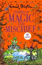 Stories of Magic and Mischief - Contains 30 classic tales ebook by Enid Blyton, Sandra Duncan, Joshua Higgot