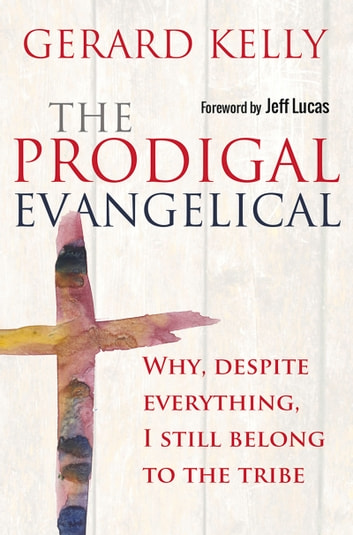 The Prodigal Evangelical - Why, Despite Everything, I Still Belong to the Tribe ebook by Gerard Kelly