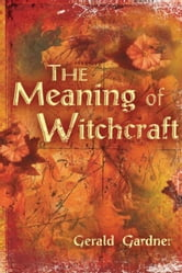 The Meaning of Witchcraft ebook by Gardner, Gerald