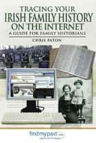 Tracing Your Irish Family History on the Internet - A Guide for Family Historians ebook by Paton, Chris