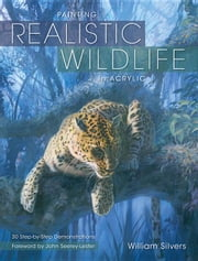 Painting Realistic Wildlife in Acrylic: 30 Step-By-Step Demonstrations ebook by Silvers, William