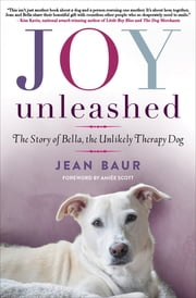 Joy Unleashed - The Story of Bella, the Unlikely Therapy Dog ebook by Jean Baur, Aimee Scott