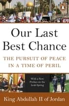 Our Last Best Chance - The Pursuit of Peace in a Time of Peril ebook by King Abdullah II of Jordan