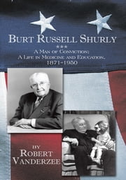 Burt Russell Shurly - A Man of Conviction, A Life in Medicine and Education, 1871-1950 ebook by Robert Vanderzee