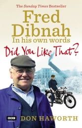 Did You Like That? Fred Dibnah, In His Own Words ebook by Don Haworth