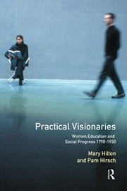 Practical Visionaries - Women, Education and Social Progress, 1790-1930 ebook by Pam Hirsch,Mary Hilton