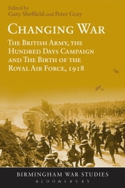 Changing War - The British Army, the Hundred Days Campaign and The Birth of the Royal Air Force, 1918 ebook by Professor Gary Sheffield,Air Commodore (Ret'd) Dr Peter Gray