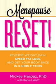 Menopause Reset!: Reverse Weight Gain, Speed Fat Loss, and Get Your Body Back in 3 Simple Steps - Reverse Weight Gain, Speed Fat Loss, and Get Your Body Back in 3 Simple Steps ebook by Micky Harpaz PhD