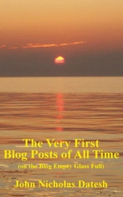 The Very First Blog Posts of All Time (on The Blog Empty Glass Full) ebook by John Nicholas Datesh