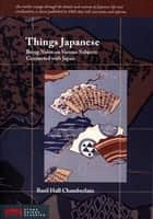 Things Japanese - Being Notes on Various Subjects Connected with Japan ebook by Basil Hall Chamberlain