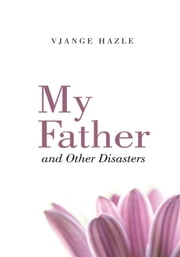 My Father and Other Disasters ebook by Vjange Hazle