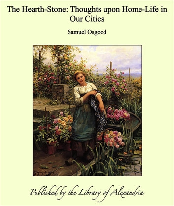 The Hearth-Stone: Thoughts upon Home-Life in Our Cities ebook by Samuel Osgood