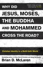 Why Did Jesus, Moses, the Buddha and Mohammed Cross the Road? - Christian Identity in a Multi-faith World ebook by Brian D. Mclaren
