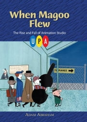 When Magoo Flew - The Rise and Fall of Animation Studio UPA ebook by Adam Abraham