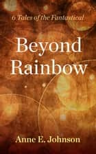 Beyond Rainbow: 6 Tales of the Fantastical ebook by Anne E. Johnson