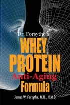 Dr Forsythe's Whey Protein Anti-Aging Formula ebook by James W Forsythe