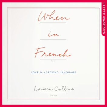 When in French: Love in a Second Language audiobook by Lauren Collins