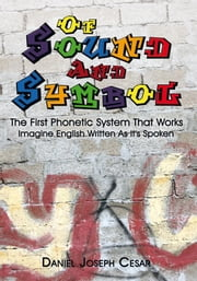 Of Sound And Symbol - The First Phonetic System That Works: Imagine English Written As It's Spoken ebook by Daniel Joseph Cesar