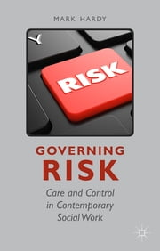 Governing Risk - Care and Control in Contemporary Social Work ebook by Dr Mark Hardy