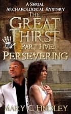 The Great Thirst Part Five: Persevering - The Great Thirst: An Archaeological Mystery Serial, #5 ebook by Mary C. Findley
