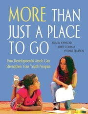 More than Just a Place to Go: How Developmental Assets Can Strengthen Your Youth Program ebook by Kristin Johnstad,James Conway,Yvonne Pearson