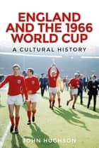 England and the 1966 World Cup - A Cultural History ebook by John Hughson
