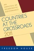 Countries at the Crossroads 2011 - An Analysis of Democratic Governance ebook by Freedom House