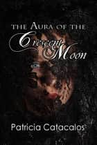 The Aura of the Crescent Moon ebook by Patricia Catacalos