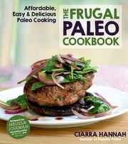 The Frugal Paleo Cookbook - Affordable, Easy & Delicious Paleo Cooking ebook by Ciarra Hannah