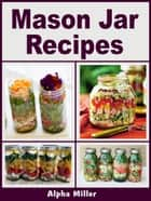 Mason Jar Recipes ebook by Alpha Miller