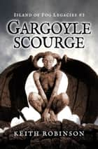 Gargoyle Scourge - Island of Fog Legacies, #3 ebook by Keith Robinson