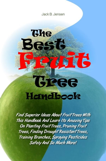 The Best Fruit Tree Handbook - Find Superior Ideas About Fruit Trees With This Handbook And Learn Its Amazing Tips On Planting Fruit Trees, Pruning Fruit Trees, Finding Drought Resistant Trees, Training Branches, Spraying Pesticides Safely And So Much More! ebook by Jack B. Jensen