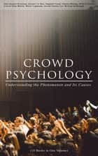 CROWD PSYCHOLOGY: Understanding the Phenomenon and Its Causes (10 Books in One Volume) - Extraordinary Popular Delusions and the Madness of Crowds, Instincts of the Herd, The Social Contract, A Moving-Picture of Democracy, Psychology of Revolution, The Analysis of the Ego... ebook by William McDougall, James Strachey, Gerald Stanley Lee,...