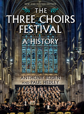 The Three Choirs Festival: A History - New and Revised Edition ebook by Anthony Boden,Paul Hedley