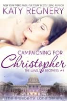 Campaigning for Christopher, The Winslow Brothers #4 - The Blueberry Lane Series, #10 ebook by Katy Regnery