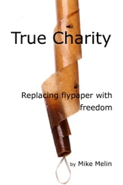 True Charity: Replacing Flypaper with Freedom ebook by Mike Melin