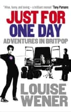 Just For One Day - Adventures in Britpop ebook by Louise Wener