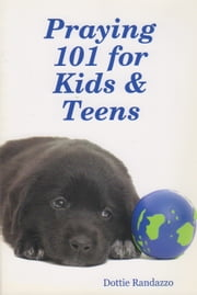 Praying 101 for Kids & Teens ebook by Dottie Randazzo