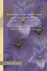 Your 3 second Meditation into God's Light of Ecstasy is Here! ebook by Bill Dugger