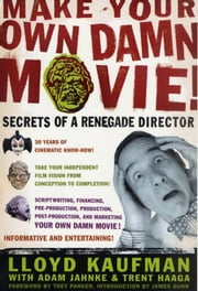 Make Your Own Damn Movie! - Secrets of a Renegade Director ebook by Lloyd Kaufman,Adam Jahnke,Trent Haaga,Trey Parker,James Gunn