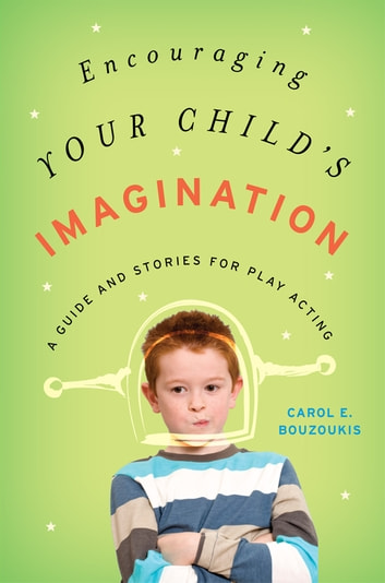 Encouraging Your Child's Imagination - A Guide and Stories for Play Acting ebook by Carol E. Bouzoukis