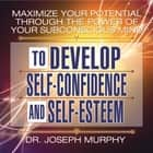 Maximize Your Potential Through the Power Your Subconscious Mind to Develop Self-Confidence and Self-Esteem audiobook by