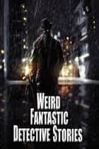 Weird Fantastic Detective Stories ebook by Russ Crossley, J. D. Brink, Blaze Ward,...