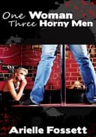 One Woman, Three Horny Men ebook by Arielle Fossett