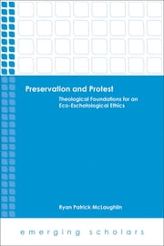 Preservation and Protest - Theological Foundations for an Eco-Eschatological Ethics ebook by Ryan Patrick McLaughlin