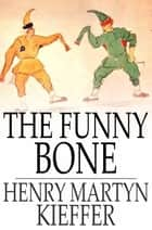 The Funny Bone - Short Stories and Amusing Anecdotes for a Dull Hour ebook by Henry Martyn Kieffer
