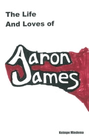 The Life and Loves of Aaron James ebook by Keimpe Miedema