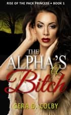 The Alpha's a Bitch, Book 1 - Rise Of The Pack Princess, #1 ebook by Cera D. Colby